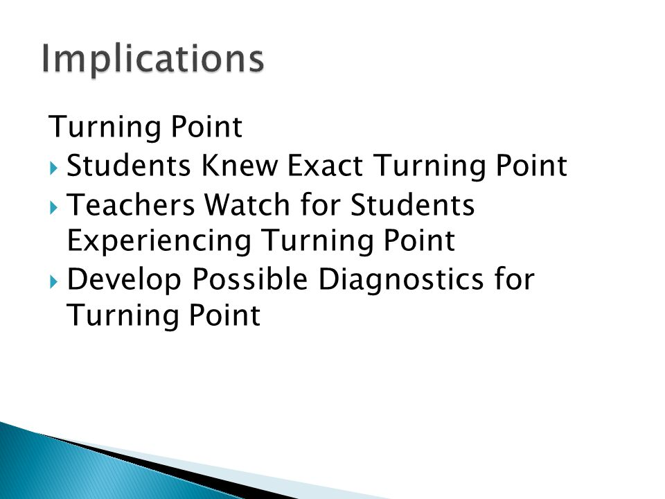Turning Point  Students Knew Exact Turning Point  Teachers Watch for Students Experiencing Turning Point  Develop Possible Diagnostics for Turning Point
