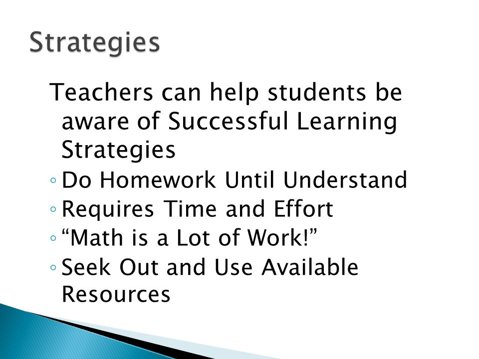 Teachers can help students be aware of Successful Learning Strategies ◦ Do Homework Until Understand ◦ Requires Time and Effort ◦ Math is a Lot of Work! ◦ Seek Out and Use Available Resources