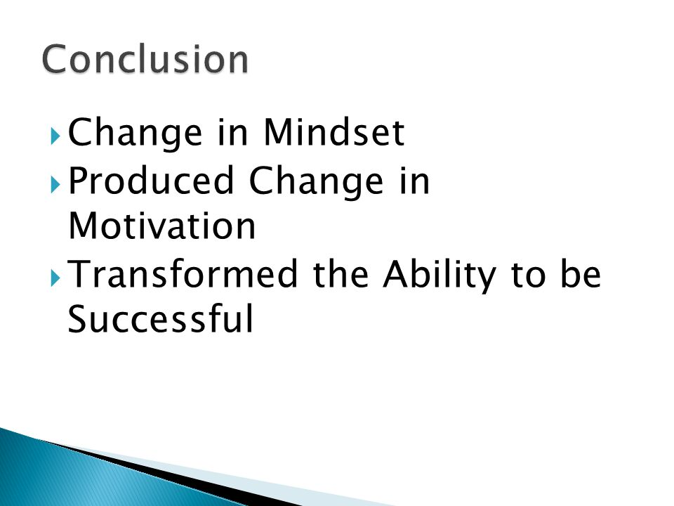  Change in Mindset  Produced Change in Motivation  Transformed the Ability to be Successful