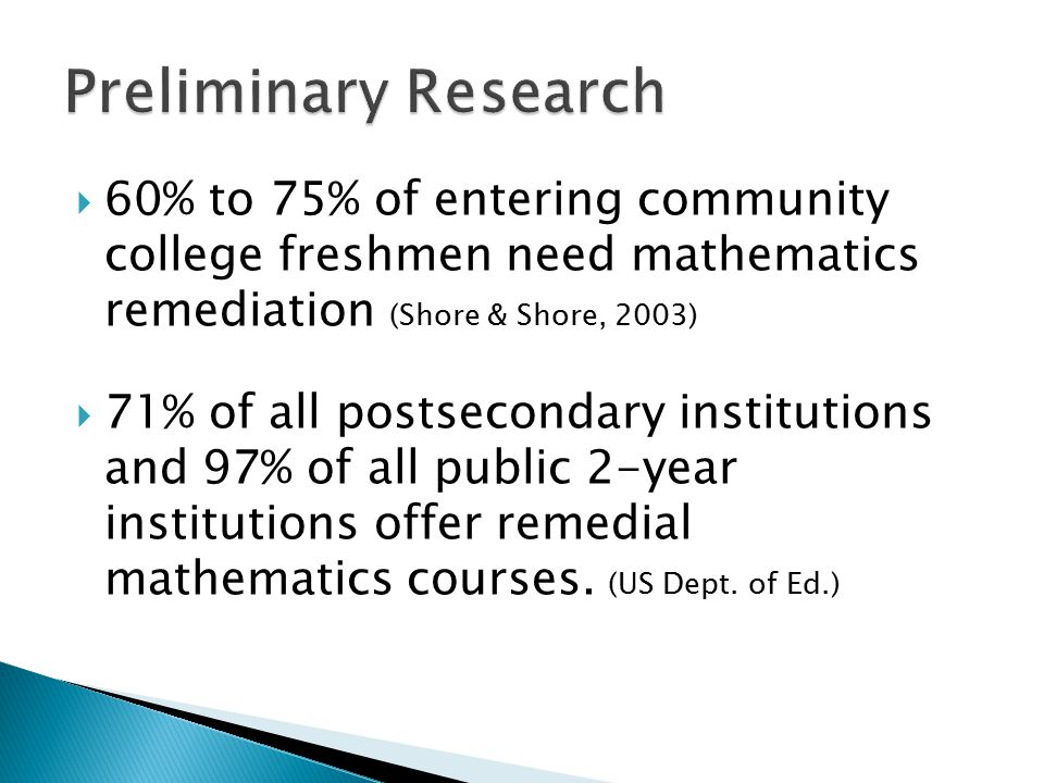  60% to 75% of entering community college freshmen need mathematics remediation (Shore & Shore, 2003)  71% of all postsecondary institutions and 97% of all public 2-year institutions offer remedial mathematics courses.