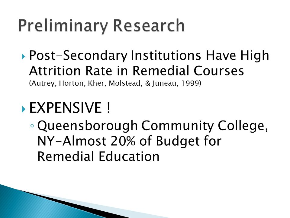  Post-Secondary Institutions Have High Attrition Rate in Remedial Courses (Autrey, Horton, Kher, Molstead, & Juneau, 1999)  EXPENSIVE .