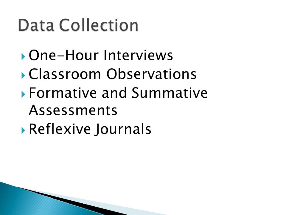  One-Hour Interviews  Classroom Observations  Formative and Summative Assessments  Reflexive Journals