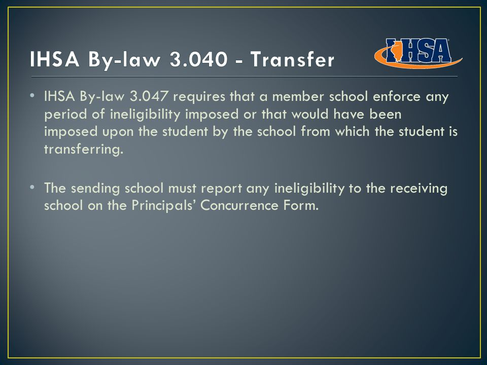 IHSA By-law 3.047 requires that a member school enforce any period of ineligibility imposed or that would have been imposed upon the student by the school from which the student is transferring.