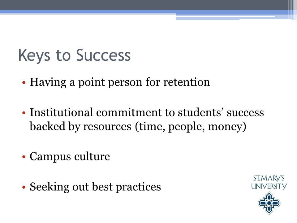 Keys to Success Having a point person for retention Institutional commitment to students' success backed by resources (time, people, money) Campus culture Seeking out best practices