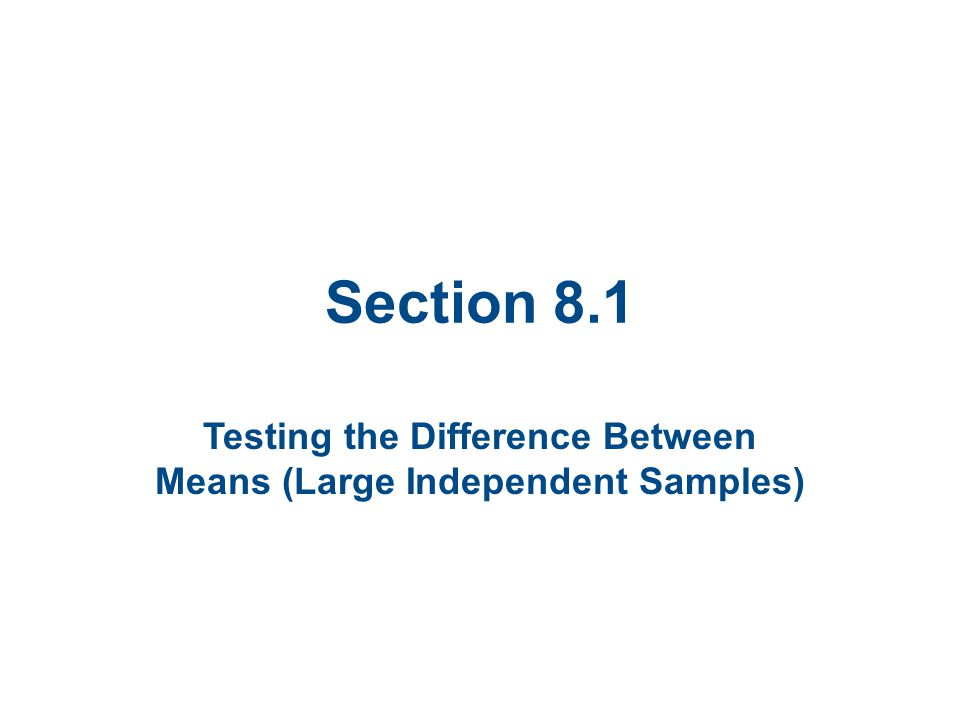 Section 8.1 Testing the Difference Between Means (Large Independent Samples)