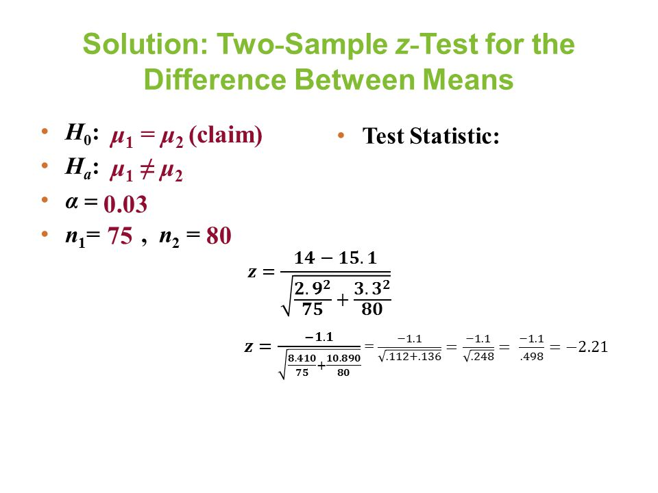 Solution: Two - Sample z - Test for the Difference Between Means Test Statistic: 0.03 75 80 μ 1 = μ 2 (claim) μ 1 ≠ μ 2