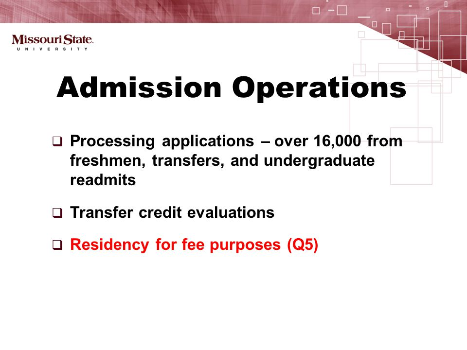  Processing applications – over 16,000 from freshmen, transfers, and undergraduate readmits  Transfer credit evaluations  Residency for fee purposes (Q5) Admission Operations