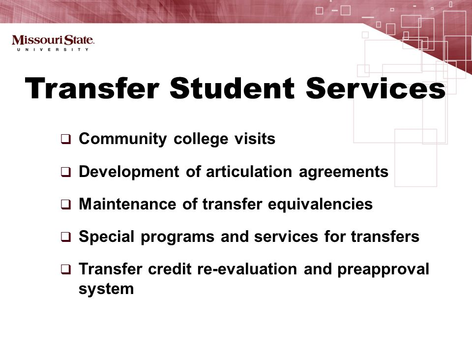  Community college visits  Development of articulation agreements  Maintenance of transfer equivalencies  Special programs and services for transfers  Transfer credit re-evaluation and preapproval system Transfer Student Services