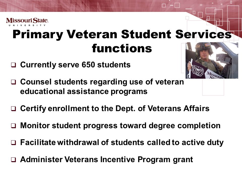  Currently serve 650 students  Counsel students regarding use of veteran educational assistance programs  Certify enrollment to the Dept.