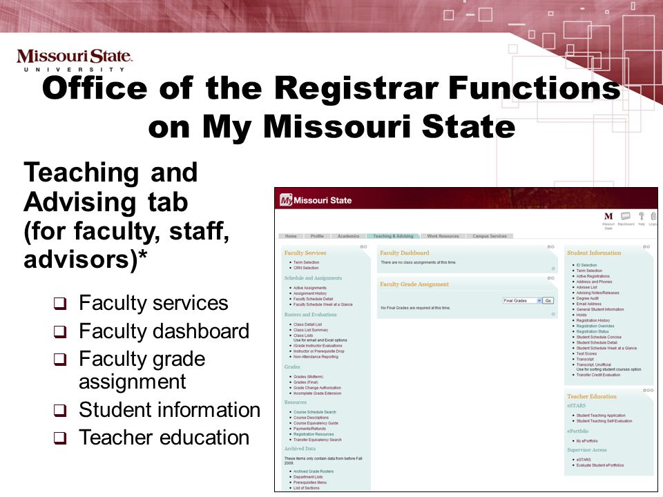 Teaching and Advising tab (for faculty, staff, advisors)*  Faculty services  Faculty dashboard  Faculty grade assignment  Student information  Teacher education Office of the Registrar Functions on My Missouri State