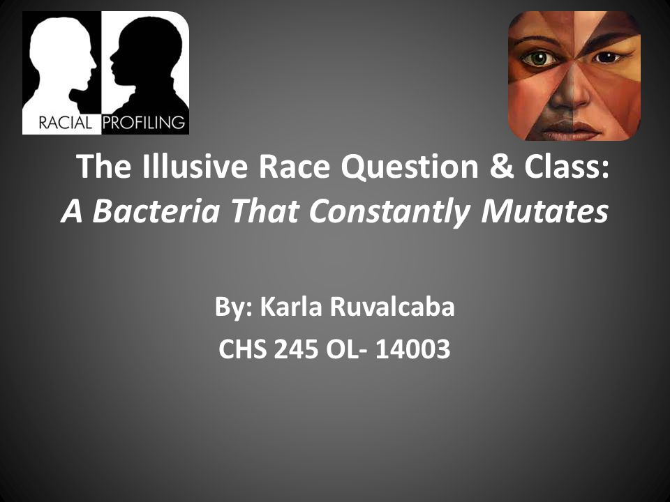The Illusive Race Question & Class: A Bacteria That Constantly Mutates By: Karla Ruvalcaba CHS 245 OL- 14003