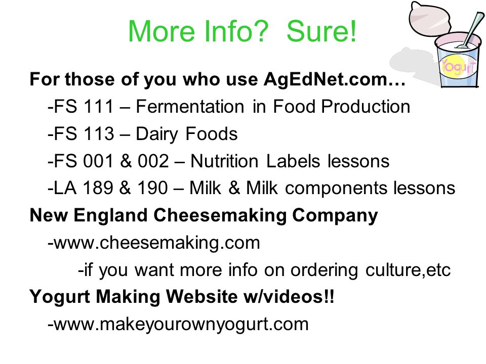 More Info? Sure! For those of you who use AgEdNet.com… -FS 111 – Fermentation in Food Production -FS 113 – Dairy Foods -FS 001 & 002 – Nutrition Label