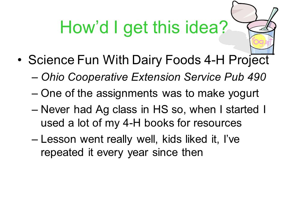 How'd I get this idea? Science Fun With Dairy Foods 4-H Project –Ohio Cooperative Extension Service Pub 490 –One of the assignments was to make yogurt