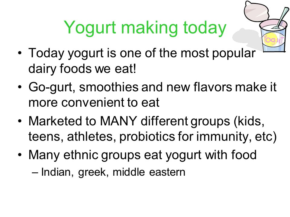 Yogurt making today Today yogurt is one of the most popular dairy foods we eat.