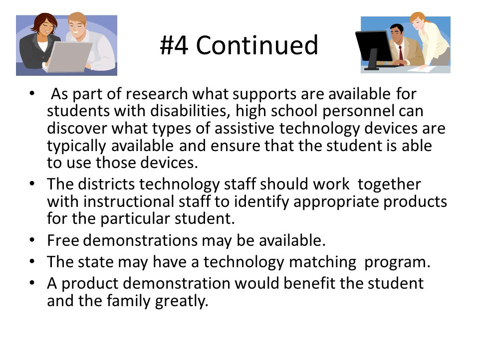 #4 Continued As part of research what supports are available for students with disabilities, high school personnel can discover what types of assistive technology devices are typically available and ensure that the student is able to use those devices.