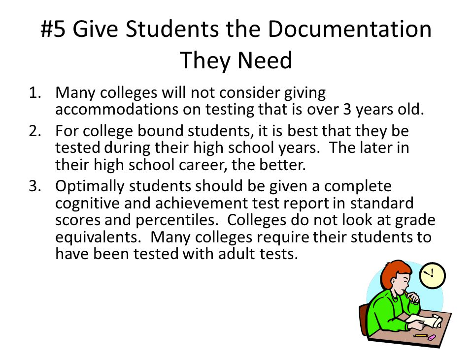 #5 Give Students the Documentation They Need 1.Many colleges will not consider giving accommodations on testing that is over 3 years old.