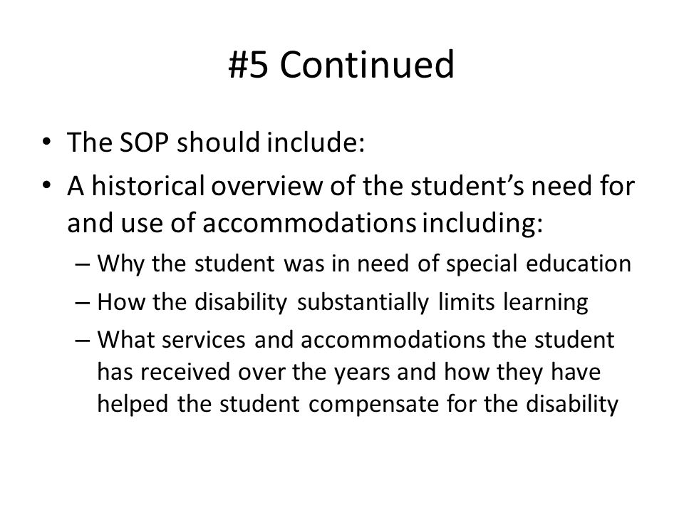 #5 Continued The SOP should include: A historical overview of the student's need for and use of accommodations including: – Why the student was in need of special education – How the disability substantially limits learning – What services and accommodations the student has received over the years and how they have helped the student compensate for the disability