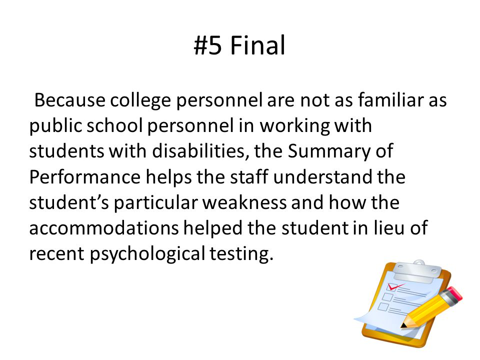#5 Final Because college personnel are not as familiar as public school personnel in working with students with disabilities, the Summary of Performance helps the staff understand the student's particular weakness and how the accommodations helped the student in lieu of recent psychological testing.