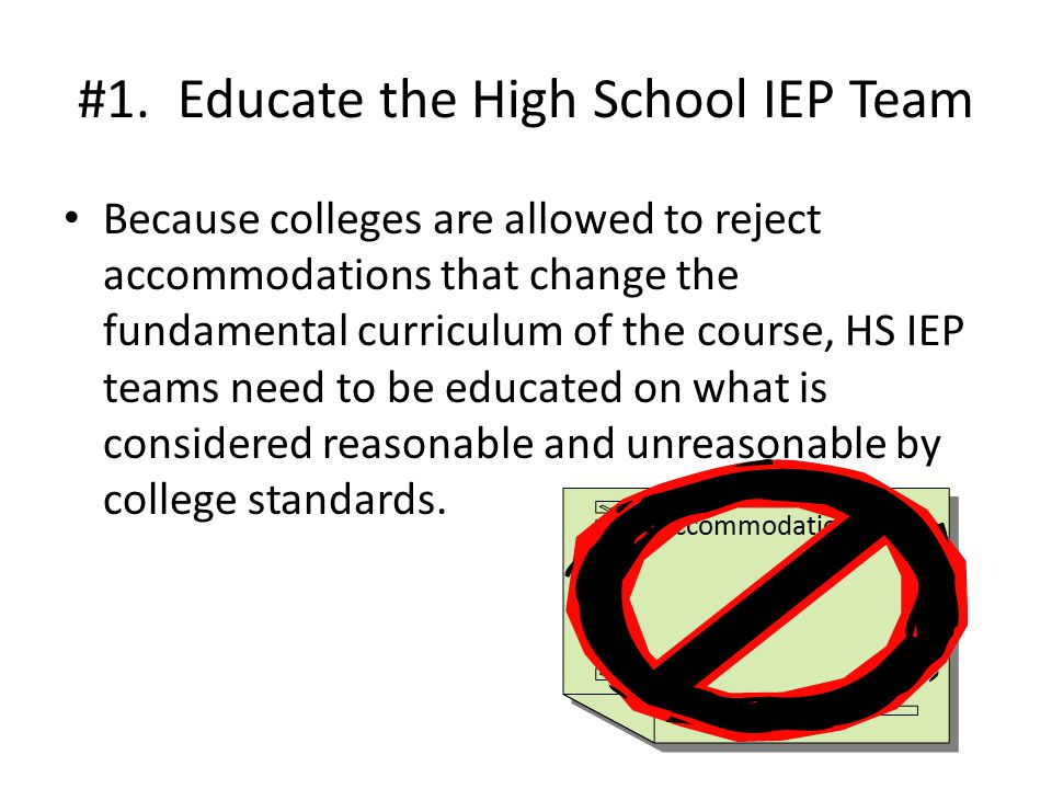 #1. Educate the High School IEP Team Because colleges are allowed to reject accommodations that change the fundamental curriculum of the course, HS IE