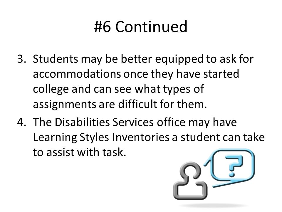 #6 Continued 3.Students may be better equipped to ask for accommodations once they have started college and can see what types of assignments are difficult for them.