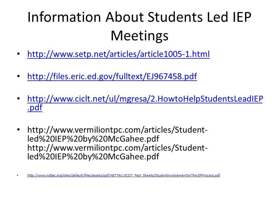 Information About Students Led IEP Meetings http://www.setp.net/articles/article1005-1.html http://files.eric.ed.gov/fulltext/EJ967458.pdf http://www.ciclt.net/ul/mgresa/2.HowtoHelpStudentsLeadIEP.pdf http://www.ciclt.net/ul/mgresa/2.HowtoHelpStudentsLeadIEP.pdf http://www.vermiliontpc.com/articles/Student- led%20IEP%20by%20McGahee.pdf http://www.vermiliontpc.com/articles/Student- led%20IEP%20by%20McGahee.pdf http://www.nsttac.org/sites/default/files/assets/pdf/NSTTAC-DCDT_Fact_Sheets/StudentInvolvementIinTheIEPProcess.pdf