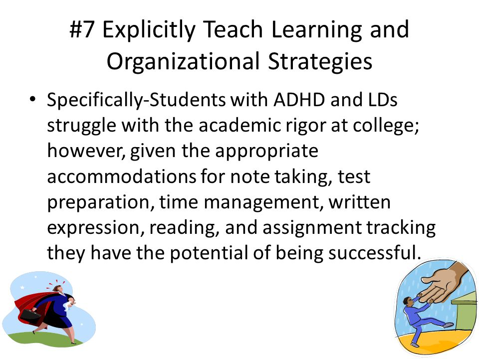 #7 Explicitly Teach Learning and Organizational Strategies Specifically-Students with ADHD and LDs struggle with the academic rigor at college; however, given the appropriate accommodations for note taking, test preparation, time management, written expression, reading, and assignment tracking they have the potential of being successful.