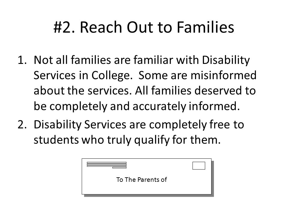 #2. Reach Out to Families 1.Not all families are familiar with Disability Services in College.