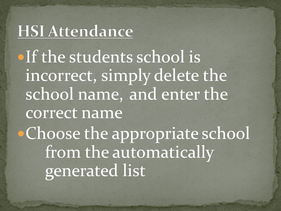 If the students school is incorrect, simply delete the school name, and enter the correct name Choose the appropriate school from the automatically generated list