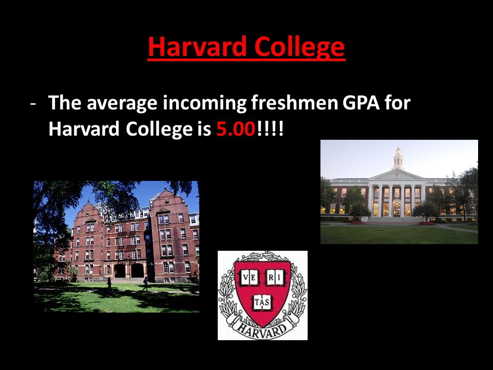 Harvard College -The average incoming freshmen GPA for Harvard College is 5.00!!!!