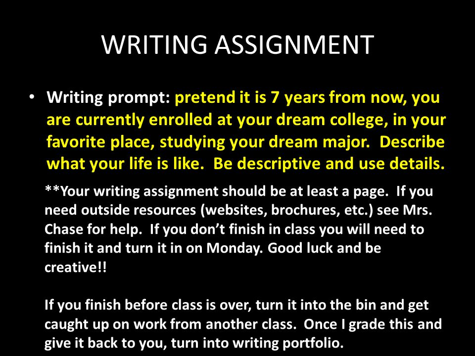 WRITING ASSIGNMENT Writing prompt: pretend it is 7 years from now, you are currently enrolled at your dream college, in your favorite place, studying your dream major.