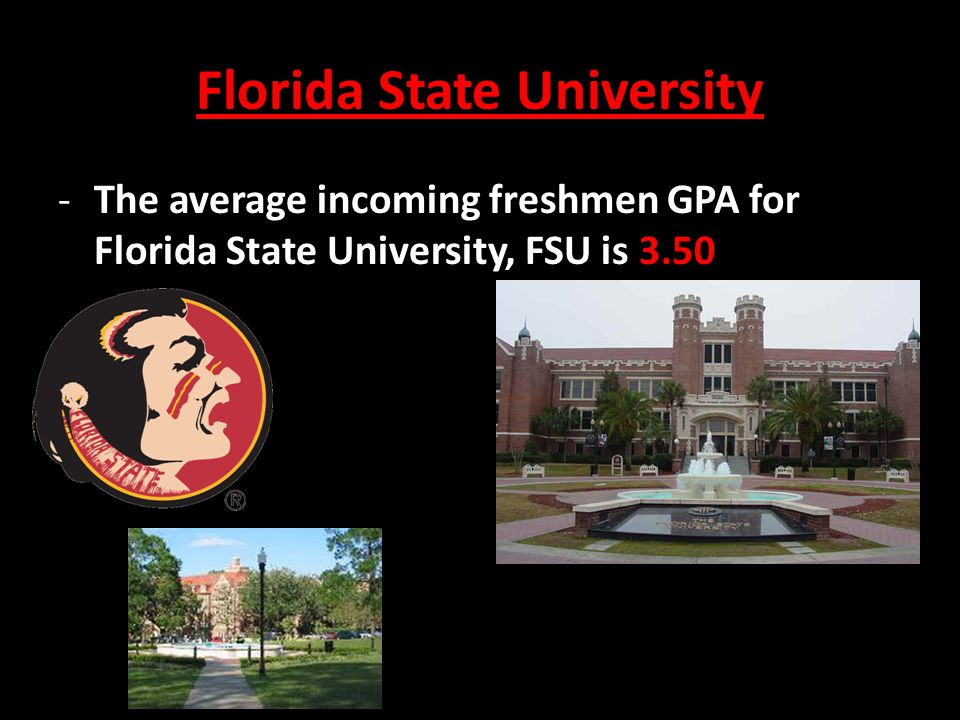 Florida State University -The average incoming freshmen GPA for Florida State University, FSU is 3.50