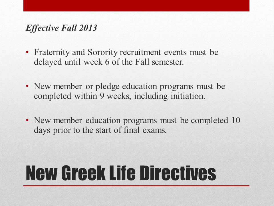 New Greek Life Directives Effective Fall 2013 Fraternity and Sorority recruitment events must be delayed until week 6 of the Fall semester.