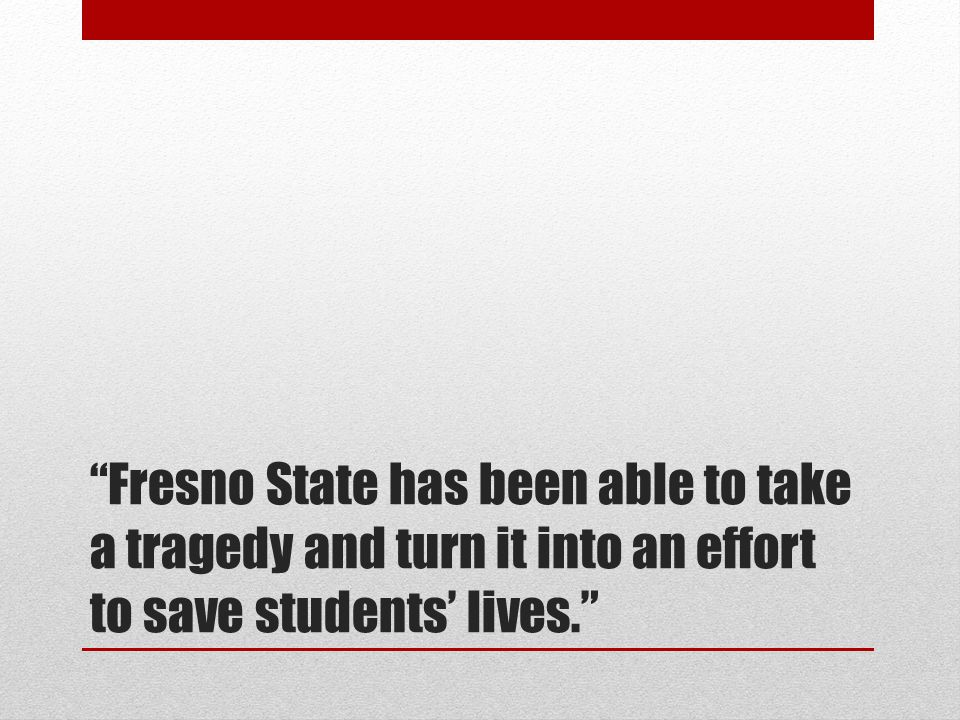 """""""Fresno State has been able to take a tragedy and turn it into an effort to save students' lives."""""""