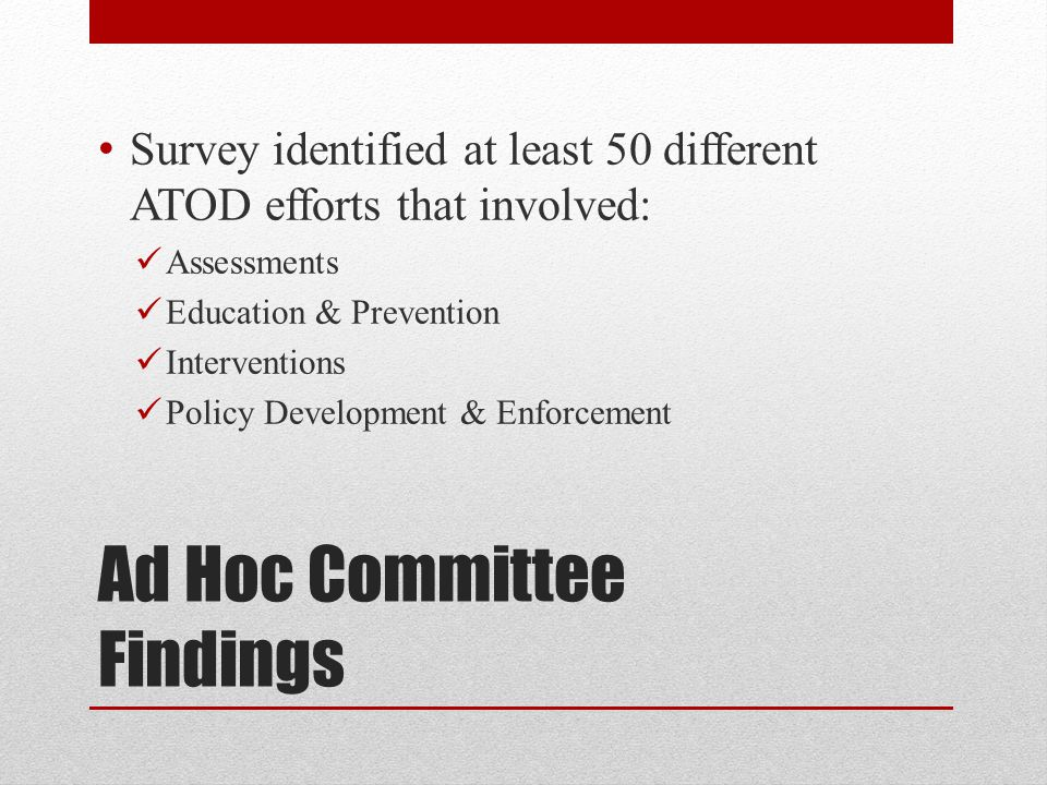 Ad Hoc Committee Findings Survey identified at least 50 different ATOD efforts that involved: Assessments Education & Prevention Interventions Policy Development & Enforcement