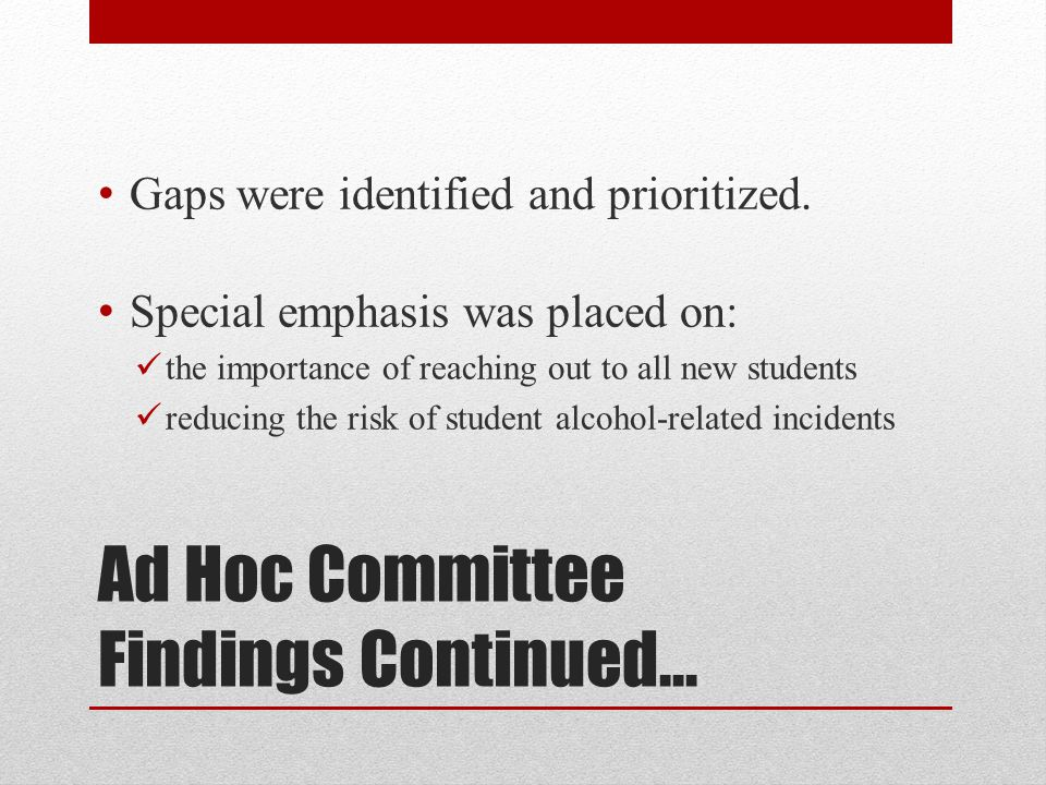 Ad Hoc Committee Findings Continued… Gaps were identified and prioritized. Special emphasis was placed on: the importance of reaching out to all new s