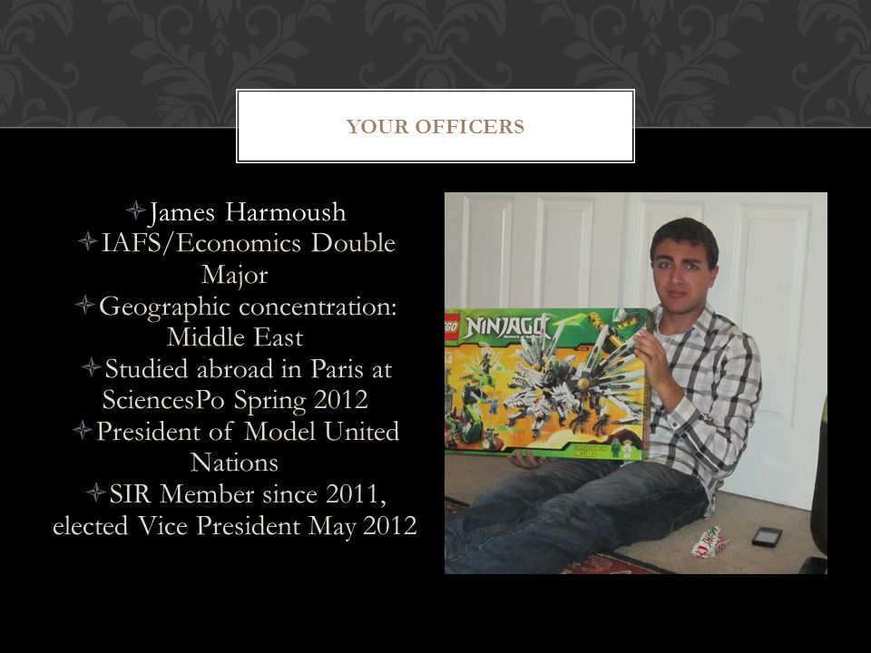  James Harmoush  IAFS/Economics Double Major  Geographic concentration: Middle East  Studied abroad in Paris at SciencesPo Spring 2012  President