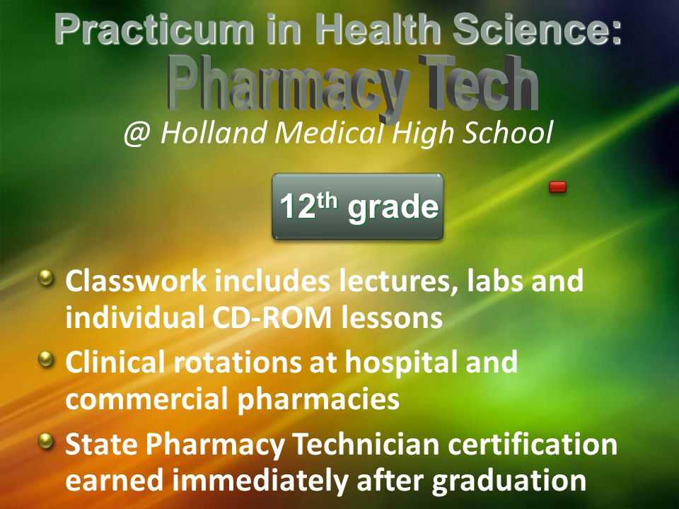 Practicum in Health Holland Medical High School Classwork includes lectures, labs and individual CD-ROM lessons Clinical rotations at hospital and commercial pharmacies State Pharmacy Technician certification earned immediately after graduation 12 th grade