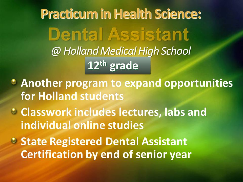 Another program to expand opportunities for Holland students Classwork includes lectures, labs and individual online studies State Registered Dental Assistant Certification by end of senior year 12 th grade