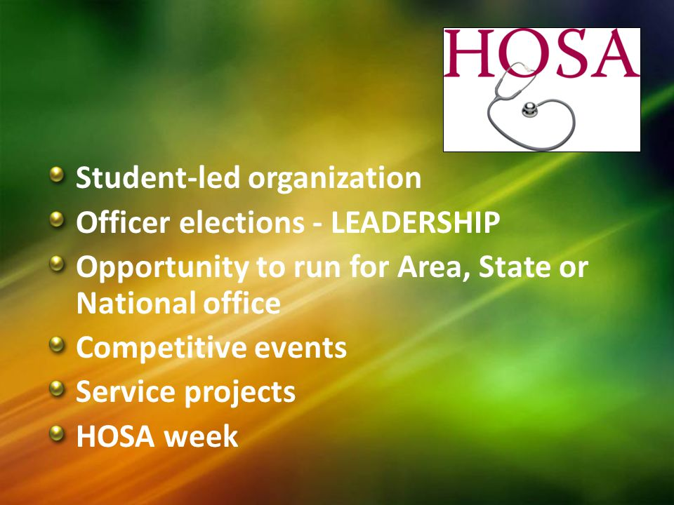 Student-led organization Officer elections - LEADERSHIP Opportunity to run for Area, State or National office Competitive events Service projects HOSA