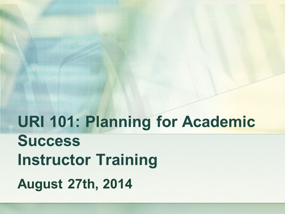 URI 101: Planning for Academic Success Instructor Training August 27th, 2014