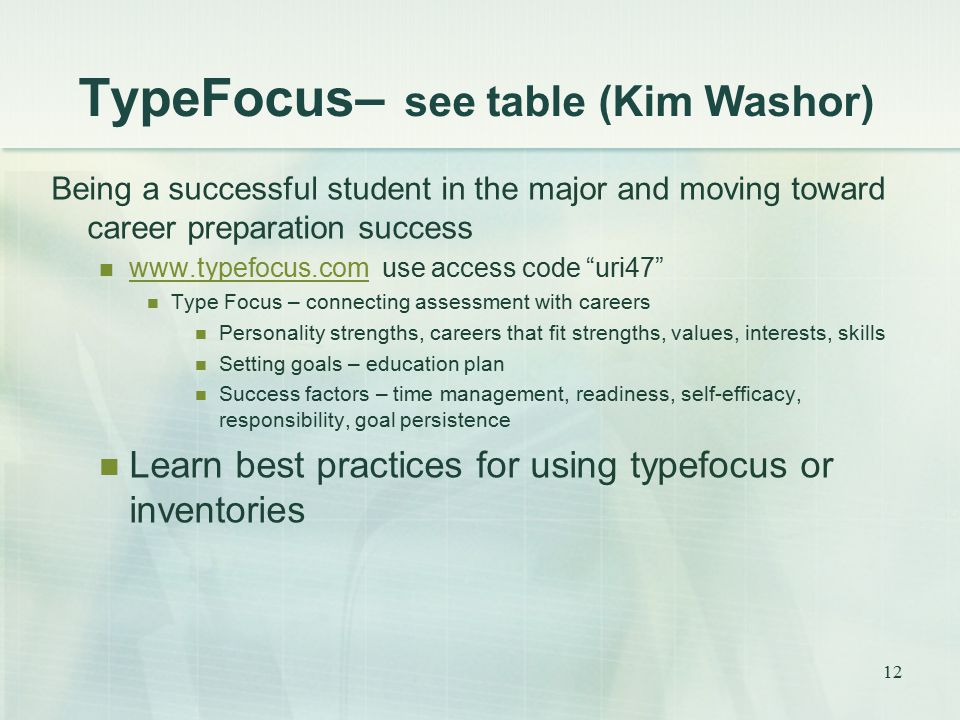 TypeFocus– see table (Kim Washor) Being a successful student in the major and moving toward career preparation success www.typefocus.com use access code uri47 www.typefocus.com Type Focus – connecting assessment with careers Personality strengths, careers that fit strengths, values, interests, skills Setting goals – education plan Success factors – time management, readiness, self-efficacy, responsibility, goal persistence Learn best practices for using typefocus or inventories 12