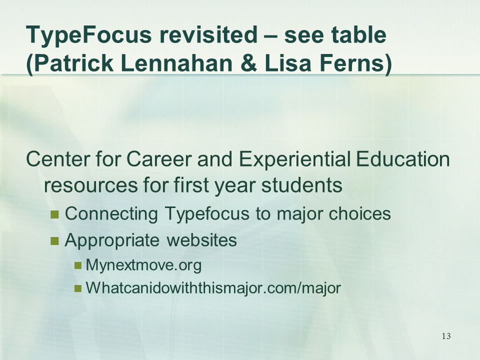 TypeFocus revisited – see table (Patrick Lennahan & Lisa Ferns) Center for Career and Experiential Education resources for first year students Connecting Typefocus to major choices Appropriate websites Mynextmove.org Whatcanidowiththismajor.com/major 13