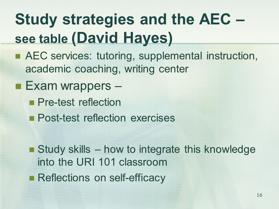Study strategies and the AEC – see table (David Hayes) AEC services: tutoring, supplemental instruction, academic coaching, writing center Exam wrappers – Pre-test reflection Post-test reflection exercises Study skills – how to integrate this knowledge into the URI 101 classroom Reflections on self-efficacy 16