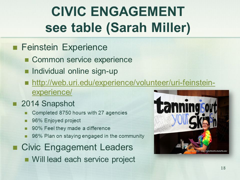 CIVIC ENGAGEMENT see table (Sarah Miller) 18 Feinstein Experience Common service experience Individual online sign-up http://web.uri.edu/experience/volunteer/uri-feinstein- experience/ http://web.uri.edu/experience/volunteer/uri-feinstein- experience/ 2014 Snapshot Completed 8750 hours with 27 agencies 96% Enjoyed project 90% Feel they made a difference 96% Plan on staying engaged in the community Civic Engagement Leaders Will lead each service project