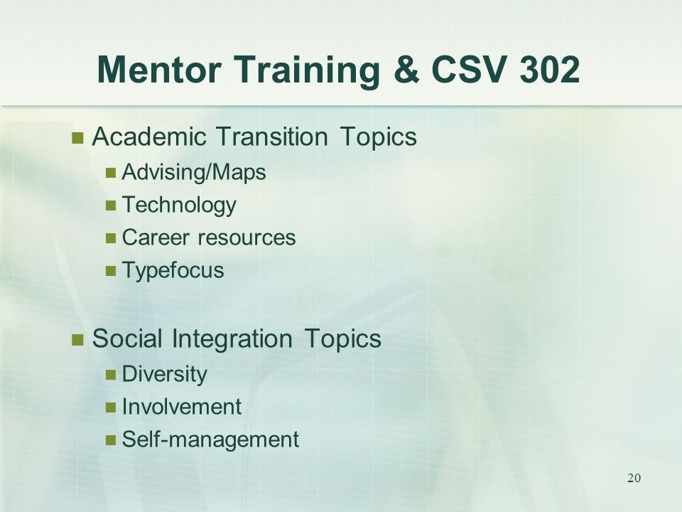 Mentor Training & CSV 302 Academic Transition Topics Advising/Maps Technology Career resources Typefocus Social Integration Topics Diversity Involvement Self-management 20