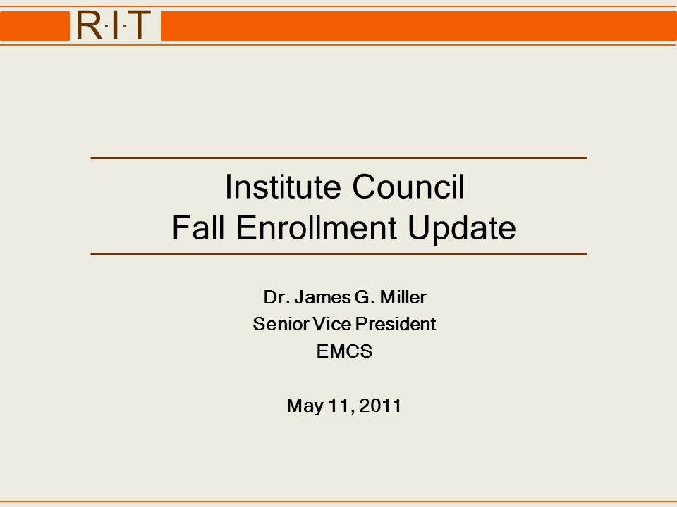 R.I.TR.I.T Institute Council Fall Enrollment Update Dr. James G. Miller Senior Vice President EMCS May 11, 2011
