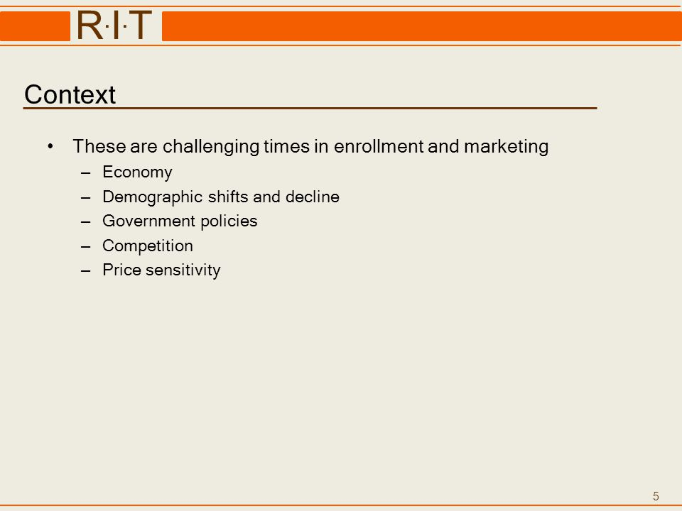 5 R.I.TR.I.T Context These are challenging times in enrollment and marketing – Economy – Demographic shifts and decline – Government policies – Compet