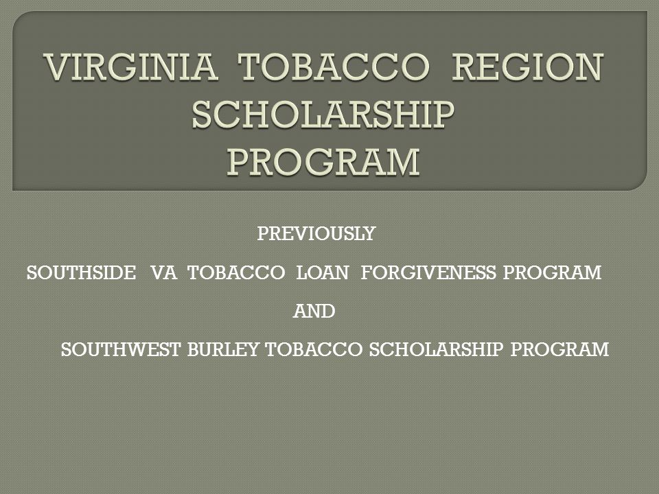 PREVIOUSLY SOUTHSIDE VA TOBACCO LOAN FORGIVENESS PROGRAM AND SOUTHWEST BURLEY TOBACCO SCHOLARSHIP PROGRAM