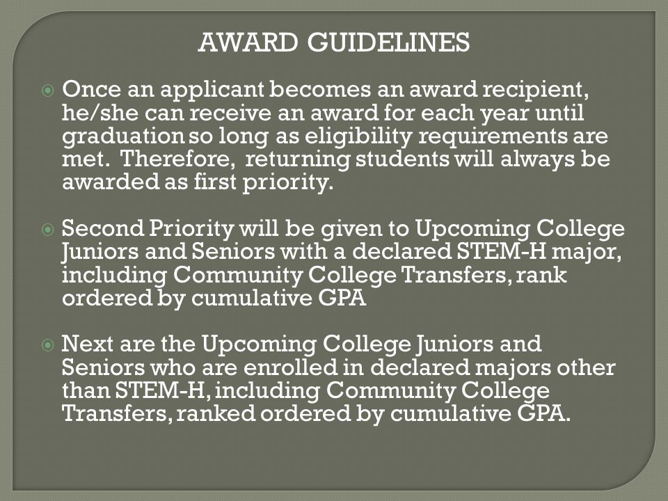 AWARD GUIDELINES  Once an applicant becomes an award recipient, he/she can receive an award for each year until graduation so long as eligibility requirements are met.