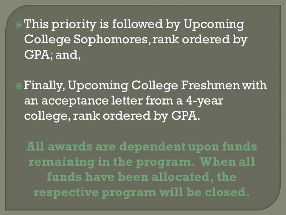  This priority is followed by Upcoming College Sophomores, rank ordered by GPA; and,  Finally, Upcoming College Freshmen with an acceptance letter from a 4-year college, rank ordered by GPA.